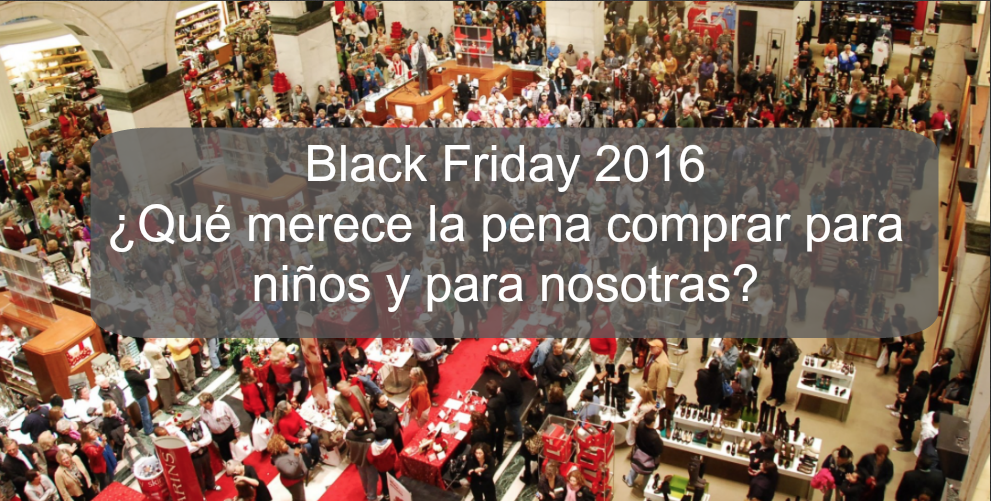 Black Friday 2016 ¿qué merece la pena comprar para niños y para nosotras?